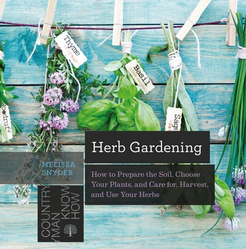 Herb Gardening: How to Prepare the Soil, Choose Your Plants, and Care For, Harvest, and Use Your Herbs ebook by Melissa Melton Snyder