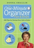 The One-Minute Organizer Plain & Simple - 500 Tips for Getting Your Life in Order ebook by Donna Smallin