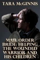 Mail Order Bride: Helping The Wounded Warrior & His Children ebook by Tara McGinnis
