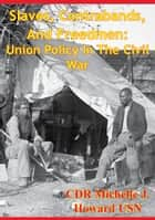 Slaves, Contrabands, And Freedmen: Union Policy In The Civil War ebook by CDR Michelle J. Howard USN