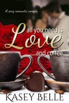 All You Need is Love and Coffee ebook by Kasey Belle
