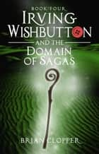 Irving Wishbutton and the Domain of Sagas - Irving Wishbutton, #4 eBook by Brian Clopper