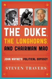 The Duke, the Longhorns, and Chairman Mao - John Wayne's Political Odyssey ebook by Steven Travers