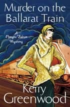 Murder on the Ballarat Train: Miss Phryne Fisher Investigates ebook by Kerry Greenwood