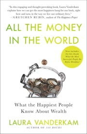 All the Money in the World - What the Happiest People Know About Wealth ebook by Laura Vanderkam
