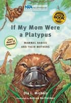 If My Mom Were A Platypus - Mammal Babies and their Mothers ebook by Dia L. Michels, Andrew Barthelmes