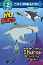 Wild Sea Creatures: Sharks, Whales and Dolphins! (Wild Kratts) ebook by Chris Kratt, Martin Kratt