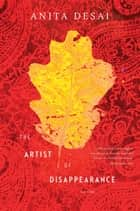 The Artist of Disappearance - Three Novellas ebook by Anita Desai