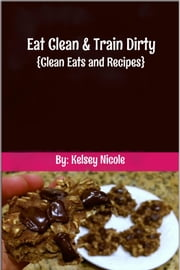 Eat Clean & Train Dirty - {Clean Eats and Recipes} ebook by Kelsey Nicole