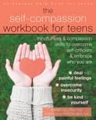 The Self-Compassion Workbook for Teens - Mindfulness and Compassion Skills to Overcome Self-Criticism and Embrace Who You Are ebook by Karen Bluth, PhD, Kristin Neff,...