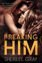 Breaking Him ebook by Sherilee Gray