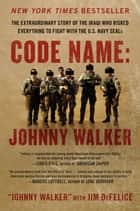 Code Name: Johnny Walker - The Extraordinary Story of the Iraqi Who Risked Everything to Fight with the U.S. Navy SEALs ebook by Johnny Walker, Jim DeFelice