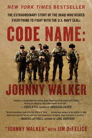 Code Name: Johnny Walker - The Extraordinary Story of the Iraqi Who Risked Everything to Fight with the U.S. Navy SEALs ebook by Johnny Walker,Jim DeFelice