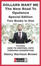 DOLLARS WANT ME - The New Road To Opulence Special Edition eBook by Henry Harrison Brown, James M. Brand