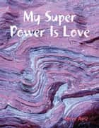 My Super Power Is Love ebook by Silent Ame