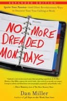 No More Dreaded Mondays - Ignite Your Passion - and Other Revolutionary Ways to Discover Your True Calling at Work ebook by Dan Miller