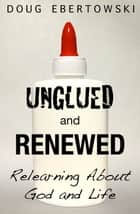 Unglued and Renewed: Relearning About God and Life ebook by Doug Ebertowski