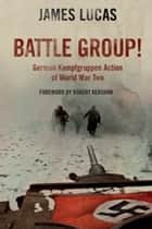 Battle Group - German Kamfgruppen Action in World War Two ebook by James Lucas