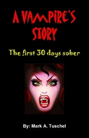 A Vampire's Story: The First 30 Days Sober. ebook by Mark Tuschel