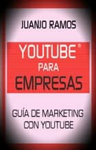 Youtube para empresas. Guía de Marketing con Youtube ebook by Juanjo Ramos