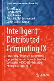 Intelligent Distributed Computing IX - Proceedings of the 9th International Symposium on Intelligent Distributed Computing – IDC'2015, Guimarães, Portugal, October 2015 ebook by Paulo Novais,David Camacho,Cesar Analide,Amal El Fallah Seghrouchni,Costin Badica