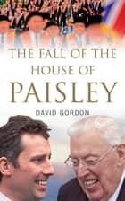 The Fall of the House of Paisley - The Downfall of Ian Paisley's Political Dynasty ebook by David Gordon