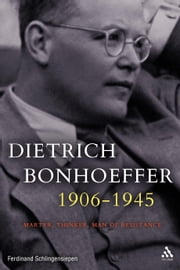 Dietrich Bonhoeffer 1906-1945 - Martyr, Thinker, Man of Resistance ebook by Ferdinand Schlingensiepen
