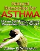 Natural Remedies for Asthma: Home Self Help Asthma Remedies Really Works! ebook by Ashley K. Willington