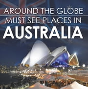 Around The Globe - Must See Places in Australia - Australia Travel Guide for Kids ebook by Baby Professor