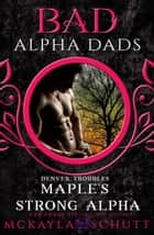 Maple's Strong Alpha : Bad Alpha Dads - Denver Troubles, #1 ebook by McKayla Schutt