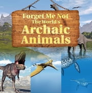 Forget Me Not: The World's Archaic Animals - Extinct Animals Books ebook by Baby Professor