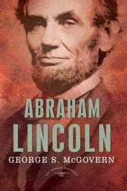 Abraham Lincoln - The American Presidents Series: The 16th President, 1861-1865 ebook by George S. McGovern,Sean Wilentz,Arthur M. Schlesinger Jr.