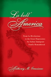 La bell'America - From La Rivoluzione to the Great Depression: An Italian Immigrant Family Remembered ebook by Anthony M. Graziano