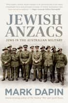 Jewish Anzacs - Australian Jews in the military ebook by Mark Dapin