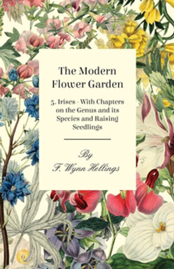 The Modern Flower Garden - 5. Irises - With Chapters on the Genus and its Species and Raising Seedlings ebook by F. Wynn Hellings
