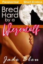Bred Hard by a Werewolf ebook by Jade Bleu