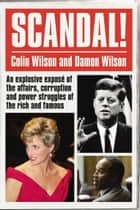 Scandal! - An Explosive Exposé of the Affairs, Corruption and Power Struggles of the Rich and Famous ebook by Colin Wilson, Damon Wilson