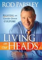 Living On Our Heads - Righting an Upside-Down Culture ebook by Rod Parsley