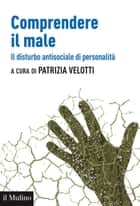 Comprendere il male - Il disturbo antisociale di personalità ebook by Patrizia, Velotti