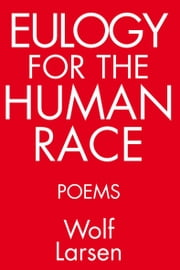 Eulogy for the Human Race - Poems ebook by Wolf Larsen