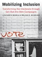 Mobilizing Inclusion: Transforming the Electorate through Get-Out-the-Vote Campaigns ebook by Lisa Garcia Bedolla, Melissa R. Michelson
