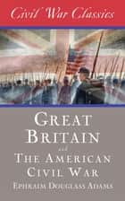 Great Britain and the American Civil War (Civil War Classics) ebook by Ephraim Douglass Adams, Civil War Classics