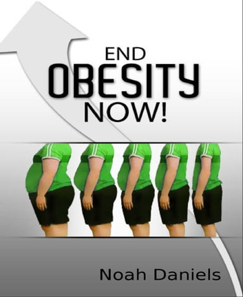 End Obesity Now! eBook by Noah Daniels