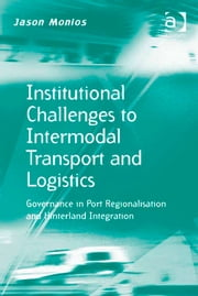 Institutional Challenges to Intermodal Transport and Logistics - Governance in Port Regionalisation and Hinterland Integration ebook by Dr Jason Monios,Prof Dr Markus Hesse,Professor Richard Knowles