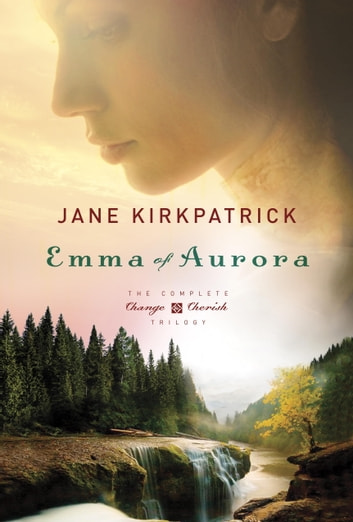 Emma of Aurora - The Complete Change and Cherish Trilogy: A Clearing in the Wild, A Tendering in the Storm, A Mending at the Edge ebook by Jane Kirkpatrick