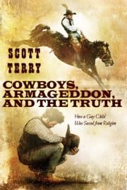 Cowboys, Armageddon, and The Truth: How a Gay Child Was Saved from Religion ebook by Scott Terry