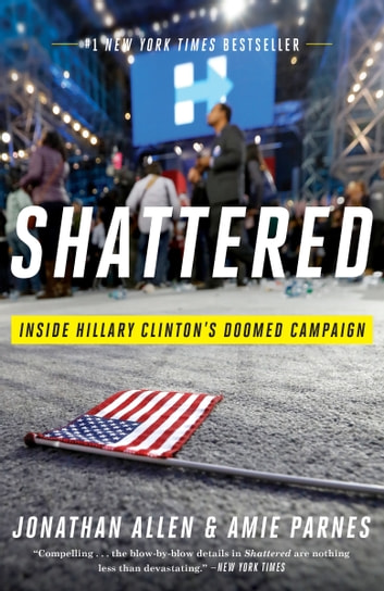 Shattered - Inside Hillary Clinton's Doomed Campaign ebook by Jonathan Allen,Amie Parnes
