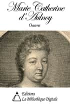 Oeuvres de Marie Catherine d'Aulnoy ebook by Marie Catherine d'Aulnoy
