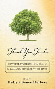 Thank You, Teacher - Grateful Students Tell the Stories of the Teachers Who Changed Their Lives ebook by Holly Holbert,Bruce Holbert