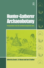 Hunter-Gatherer Archaeobotany - Perspectives from the Northern Temperate Zone ebook by Sarah L.R. Mason,Jon G Hather